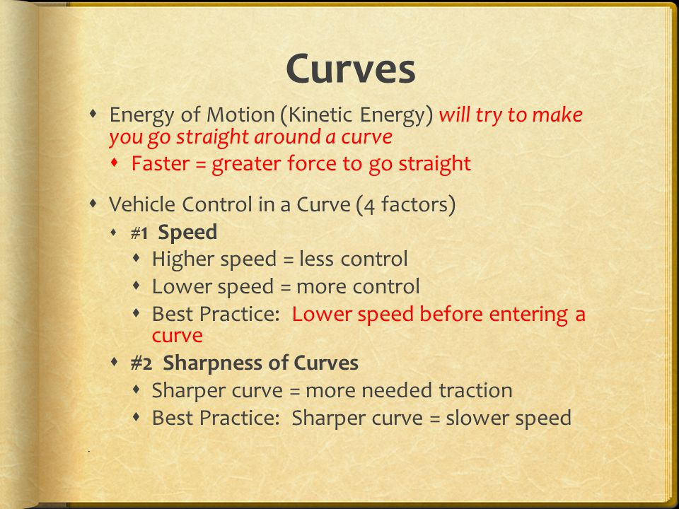 Curves  Energy of Motion (Kinetic Energy) will try to make you go straight around a curve  Faster = greater force to go straight  Vehicle Control in a Curve (4 factors)  # 1 Speed  Higher speed = less control  Lower speed = more control  Best Practice: Lower speed before entering a curve  #2 Sharpness of Curves  Sharper curve = more needed traction  Best Practice: Sharper curve = slower speed