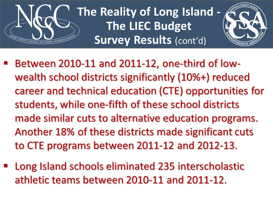 The Reality of Long Island - The LIEC Budget Survey Results (cont'd)  Between 2010-11 and 2011-12, one-third of low- wealth school districts significantly (10%+) reduced career and technical education (CTE) opportunities for students, while one-fifth of these school districts made similar cuts to alternative education programs.