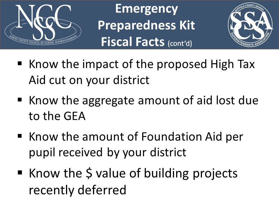  Know the impact of the proposed High Tax Aid cut on your district  Know the aggregate amount of aid lost due to the GEA  Know the amount of Foundation Aid per pupil received by your district  Know the $ value of building projects recently deferred Emergency Preparedness Kit Fiscal Facts (cont'd)
