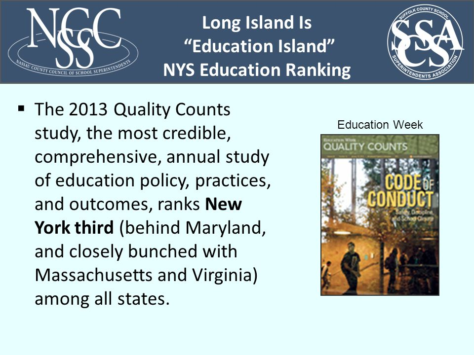 Long Island Is Education Island NYS Education Ranking  The 2013 Quality Counts study, the most credible, comprehensive, annual study of education policy, practices, and outcomes, ranks New York third (behind Maryland, and closely bunched with Massachusetts and Virginia) among all states.
