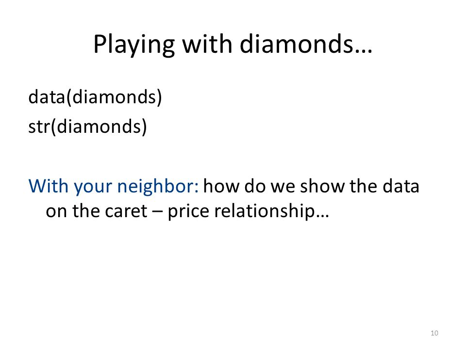 Playing with diamonds… data(diamonds) str(diamonds) With your neighbor: how do we show the data on the caret – price relationship… 10
