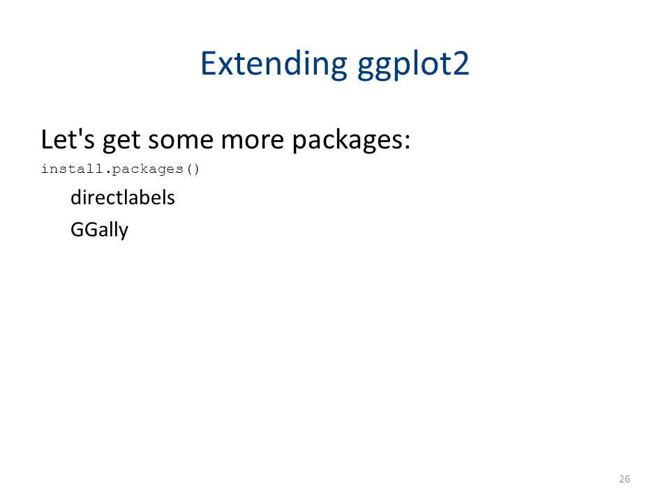 Extending ggplot2 Let's get some more packages: install.packages() directlabels GGally 26