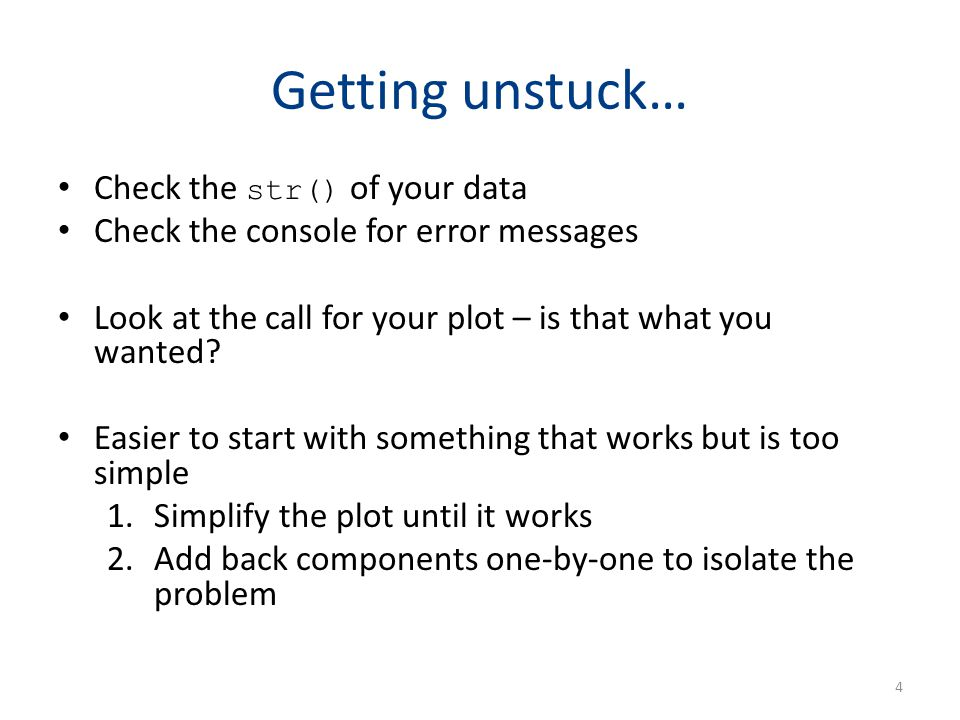 Getting unstuck… Check the str() of your data Check the console for error messages Look at the call for your plot – is that what you wanted? Easier to