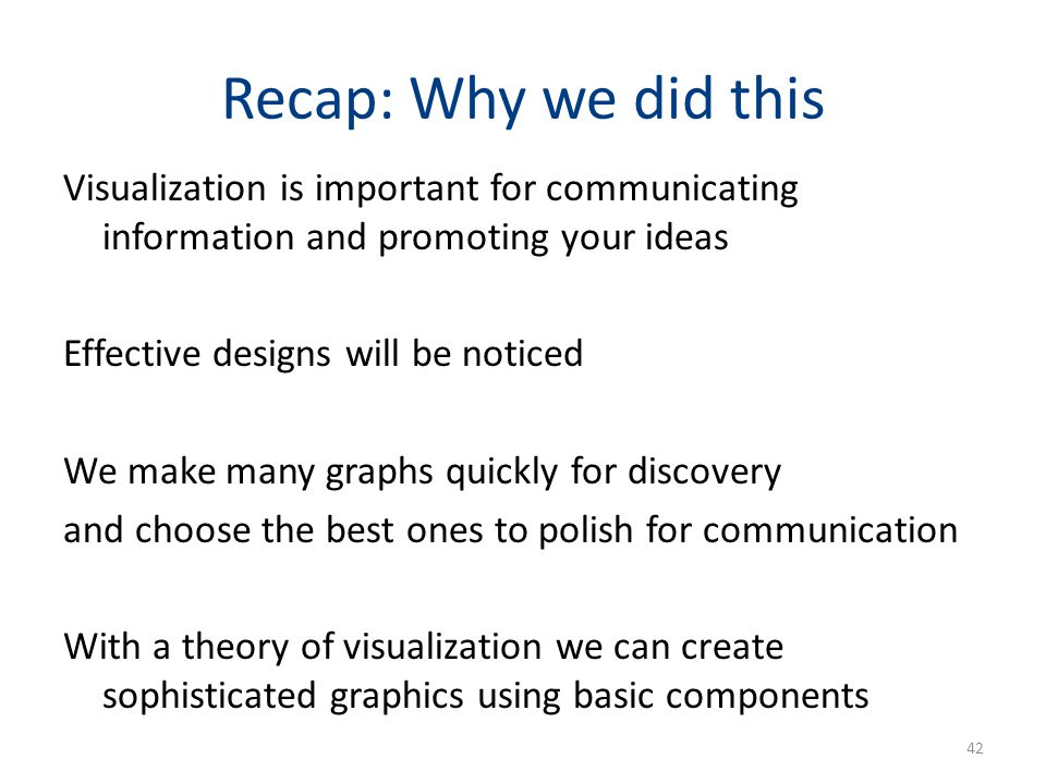 Recap: Why we did this Visualization is important for communicating information and promoting your ideas Effective designs will be noticed We make man