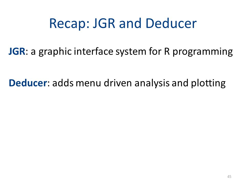 Recap: JGR and Deducer JGR: a graphic interface system for R programming Deducer: adds menu driven analysis and plotting 45