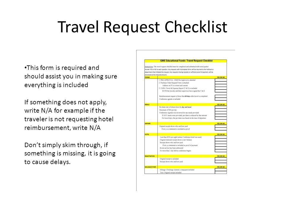 This form is required and should assist you in making sure everything is included If something does not apply, write N/A for example if the traveler is not requesting hotel reimbursement, write N/A Don't simply skim through, if something is missing, it is going to cause delays.