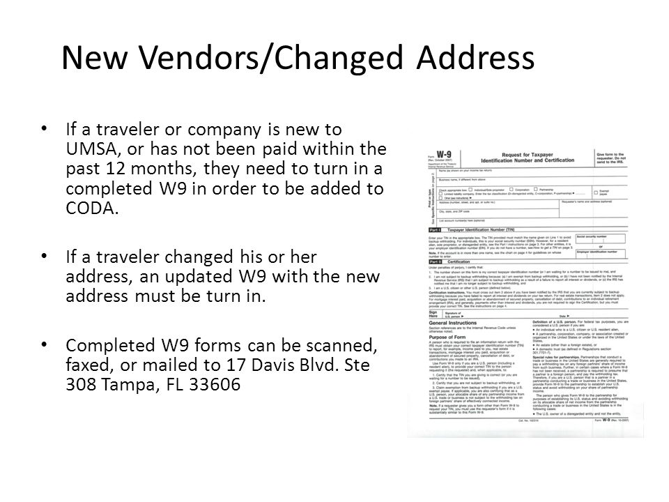 New Vendors/Changed Address If a traveler or company is new to UMSA, or has not been paid within the past 12 months, they need to turn in a completed W9 in order to be added to CODA.