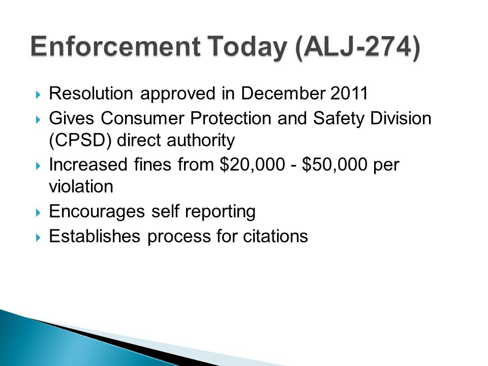  Resolution approved in December 2011  Gives Consumer Protection and Safety Division (CPSD) direct authority  Increased fines from $20,000 - $50,000 per violation  Encourages self reporting  Establishes process for citations