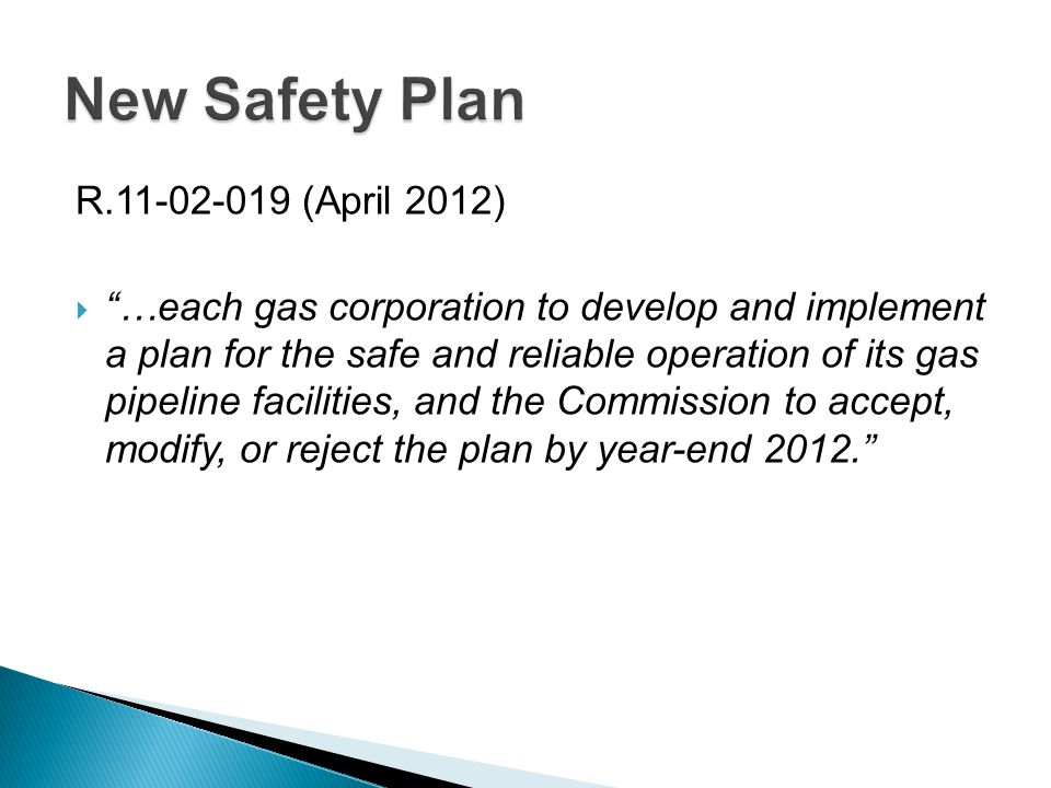 R.11-02-019 (April 2012)  …each gas corporation to develop and implement a plan for the safe and reliable operation of its gas pipeline facilities, and the Commission to accept, modify, or reject the plan by year-end 2012.