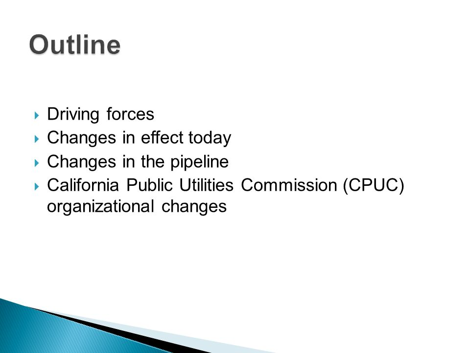  Driving forces  Changes in effect today  Changes in the pipeline  California Public Utilities Commission (CPUC) organizational changes