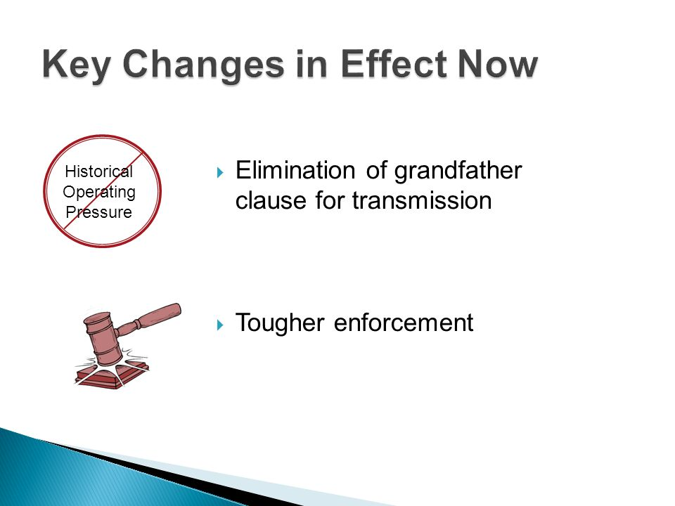  Elimination of grandfather clause for transmission  Tougher enforcement Historical Operating Pressure