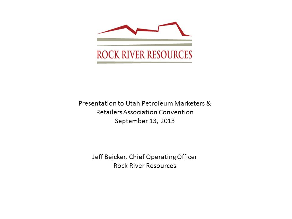 Presentation to Utah Petroleum Marketers & Retailers Association Convention September 13, 2013 Jeff Beicker, Chief Operating Officer Rock River Resources