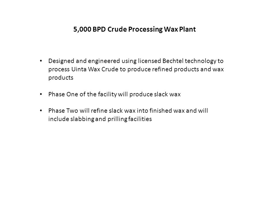 5,000 BPD Crude Processing Wax Plant Designed and engineered using licensed Bechtel technology to process Uinta Wax Crude to produce refined products and wax products Phase One of the facility will produce slack wax Phase Two will refine slack wax into finished wax and will include slabbing and prilling facilities