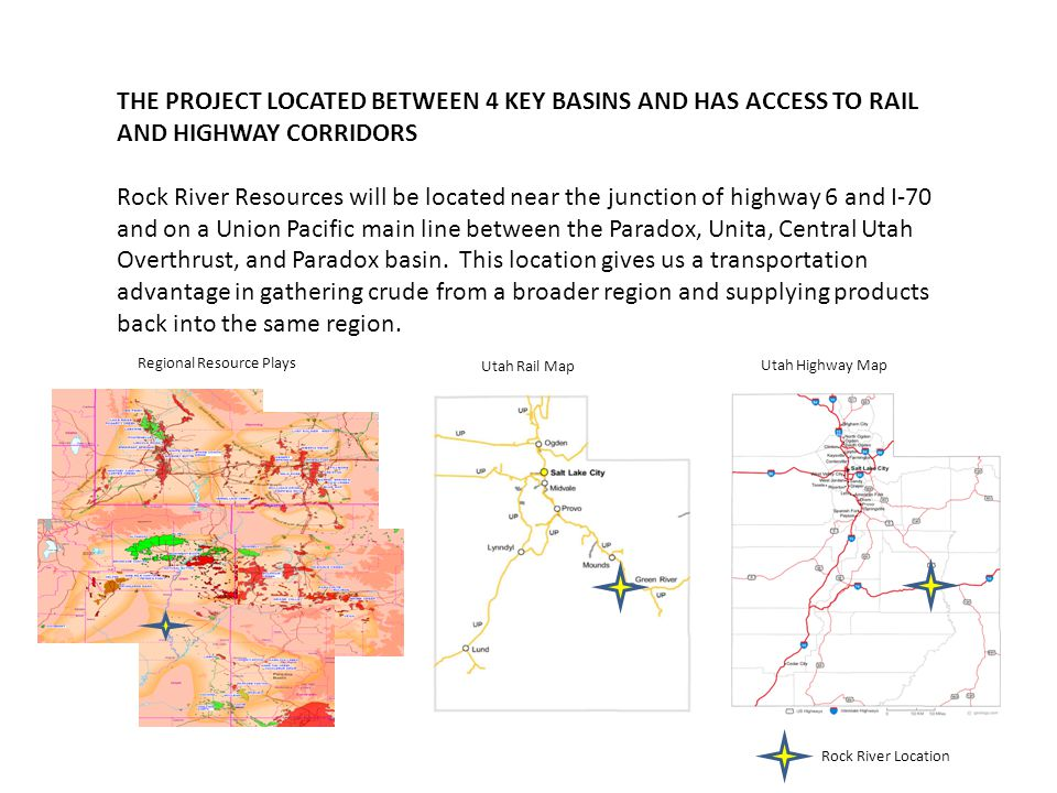 THE PROJECT LOCATED BETWEEN 4 KEY BASINS AND HAS ACCESS TO RAIL AND HIGHWAY CORRIDORS Rock River Resources will be located near the junction of highway 6 and I-70 and on a Union Pacific main line between the Paradox, Unita, Central Utah Overthrust, and Paradox basin.