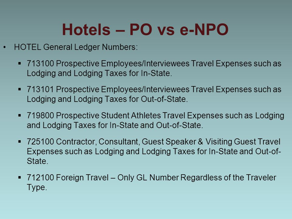 Hotels – PO vs e-NPO HOTEL General Ledger Numbers:  713100 Prospective Employees/Interviewees Travel Expenses such as Lodging and Lodging Taxes for In-State.
