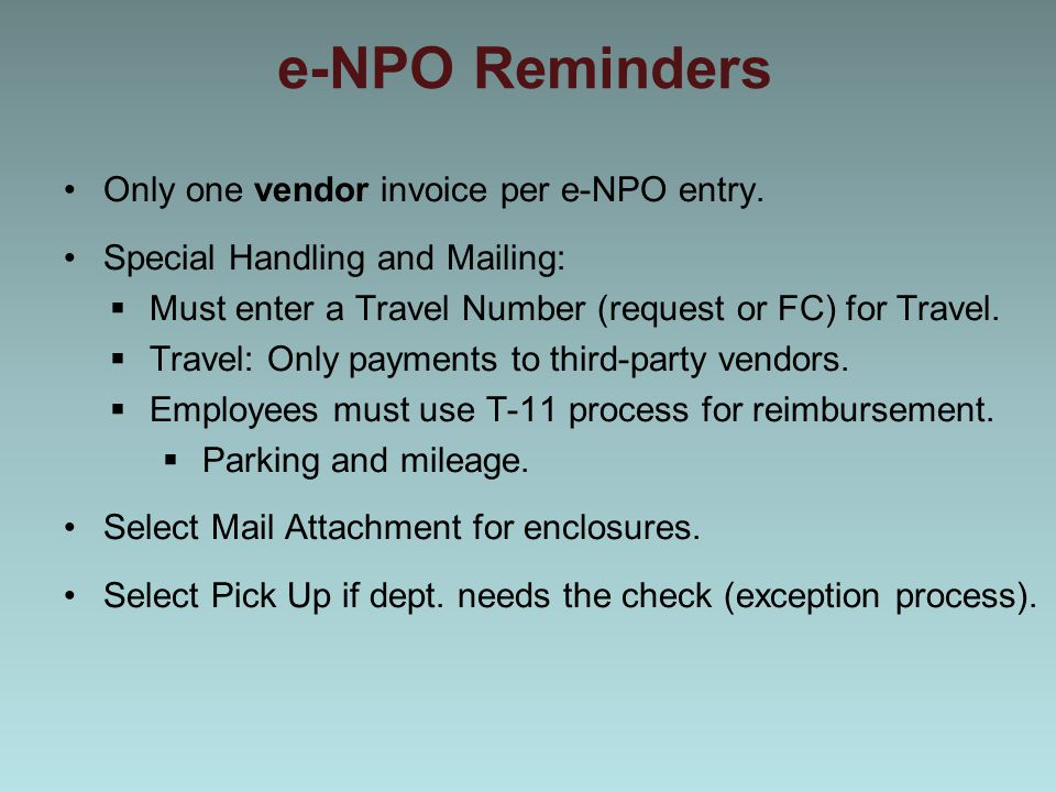 e-NPO Reminders Only one vendor invoice per e-NPO entry. Special Handling and Mailing:  Must enter a Travel Number (request or FC) for Travel.  Trav