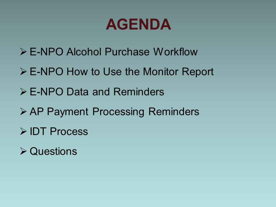 AGENDA  E-NPO Alcohol Purchase Workflow  E-NPO How to Use the Monitor Report  E-NPO Data and Reminders  AP Payment Processing Reminders  IDT Process  Questions