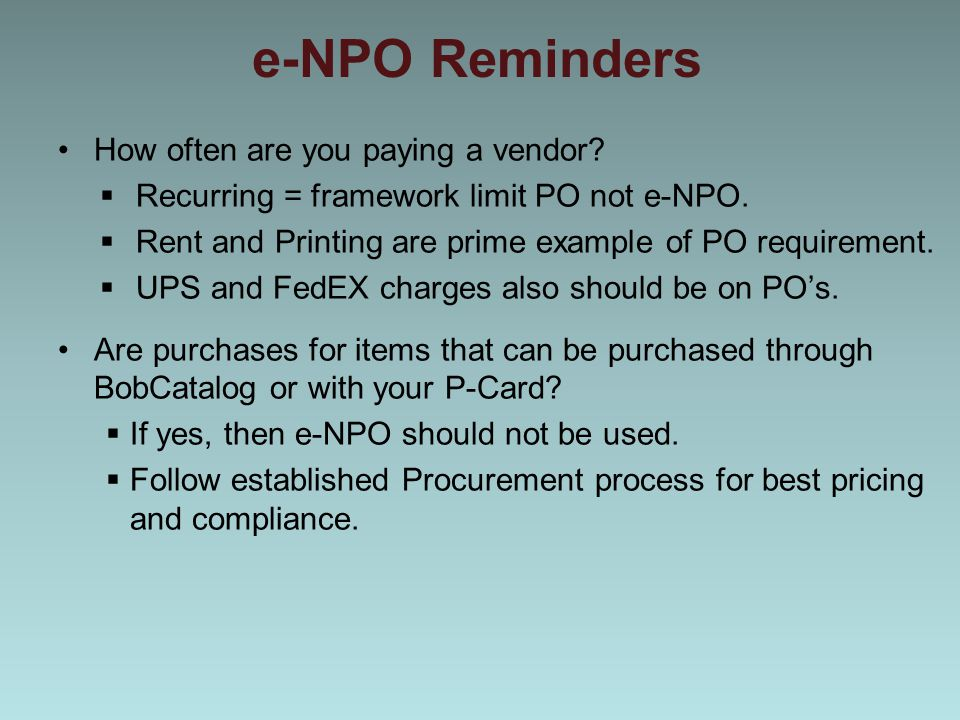 e-NPO Reminders How often are you paying a vendor?  Recurring = framework limit PO not e-NPO.  Rent and Printing are prime example of PO requirement