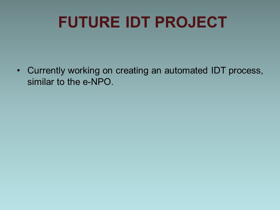 FUTURE IDT PROJECT Currently working on creating an automated IDT process, similar to the e-NPO.