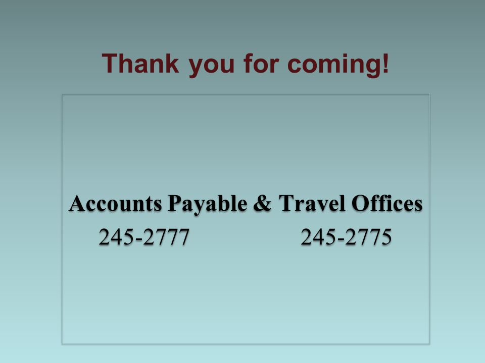 Thank you for coming! Accounts Payable & Travel Offices 245-2777 245-2775 Accounts Payable & Travel Offices 245-2777 245-2775
