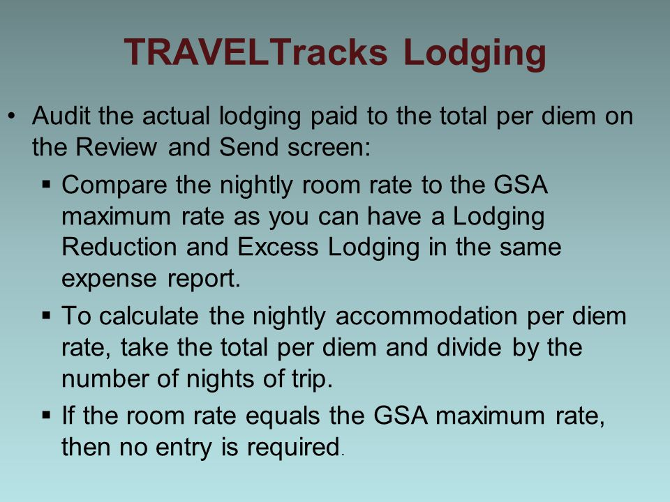 TRAVELTracks Lodging Audit the actual lodging paid to the total per diem on the Review and Send screen:  Compare the nightly room rate to the GSA maximum rate as you can have a Lodging Reduction and Excess Lodging in the same expense report.