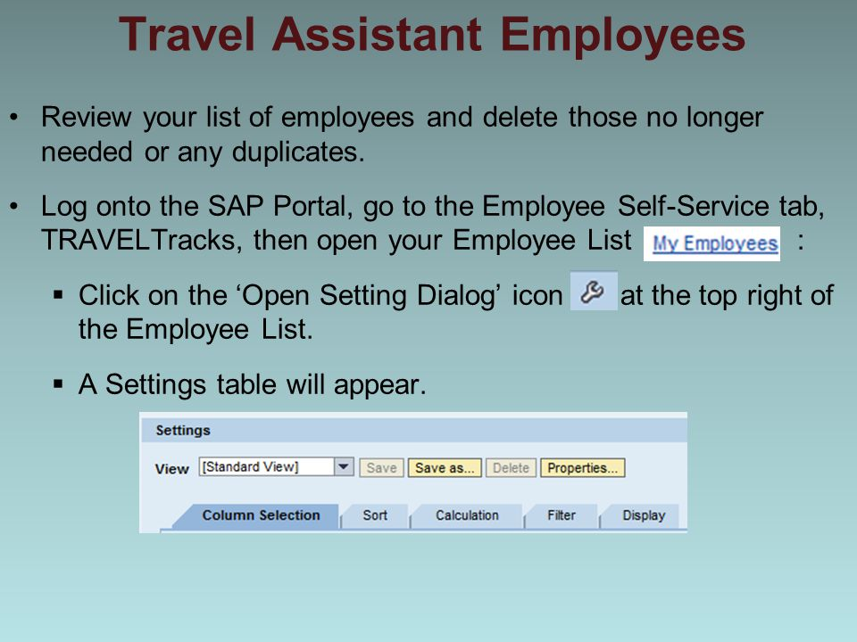 Travel Assistant Employees Review your list of employees and delete those no longer needed or any duplicates. Log onto the SAP Portal, go to the Emplo
