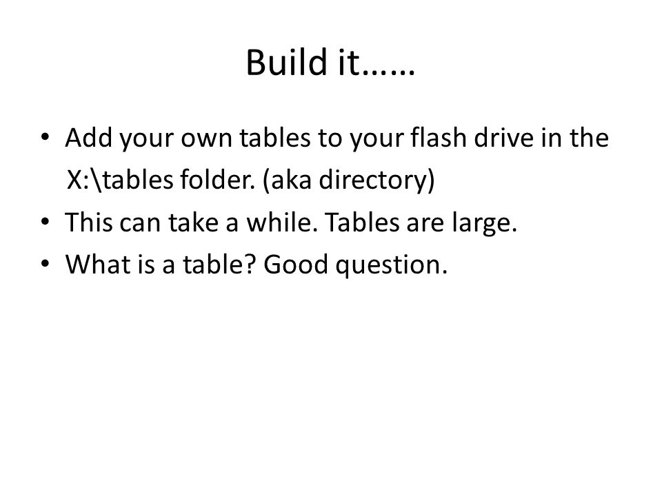 Build it…… Add your own tables to your flash drive in the X:\tables folder. (aka directory) This can take a while. Tables are large. What is a table?