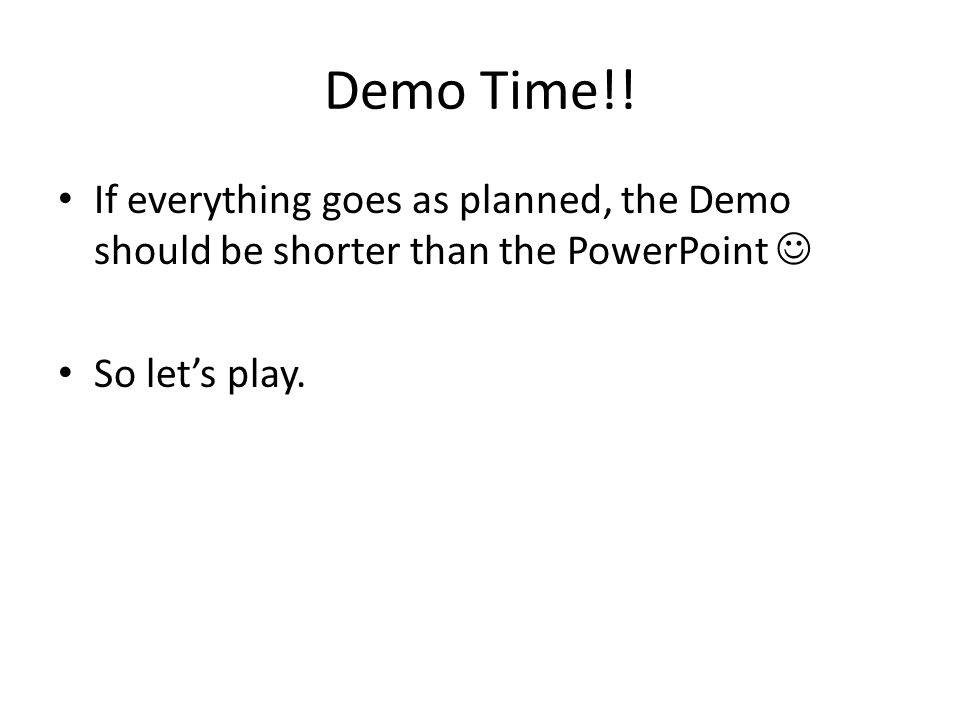 Demo Time!! If everything goes as planned, the Demo should be shorter than the PowerPoint So let's play.