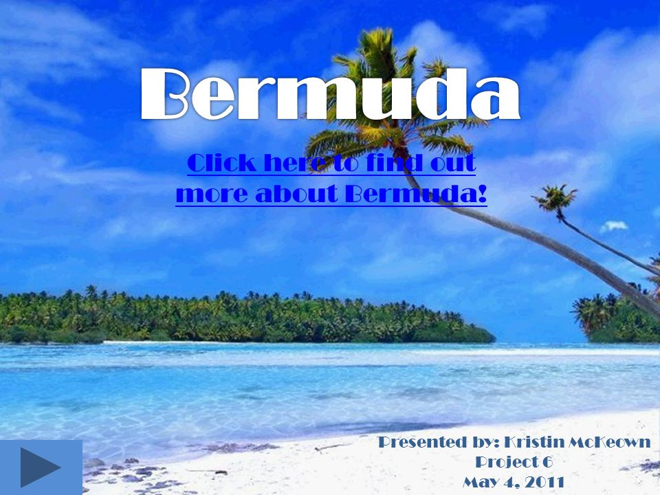 Presented by: Kristin McKeown Project 6 May 4, 2011 Click here to find out more about Bermuda!