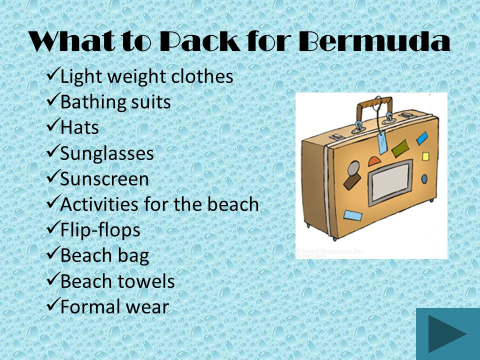 What to Pack for Bermuda Light weight clothes Bathing suits Hats Sunglasses Sunscreen Activities for the beach Flip-flops Beach bag Beach towels Formal wear