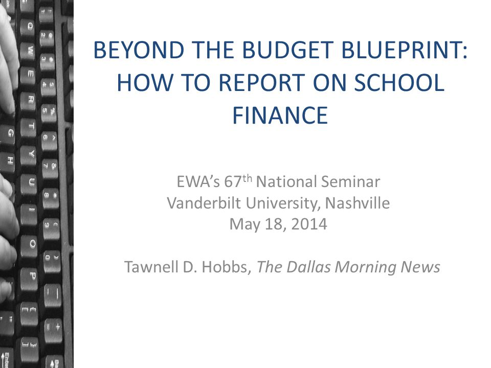 BEYOND THE BUDGET BLUEPRINT: HOW TO REPORT ON SCHOOL FINANCE EWA's 67 th National Seminar Vanderbilt University, Nashville May 18, 2014 Tawnell D. Hob