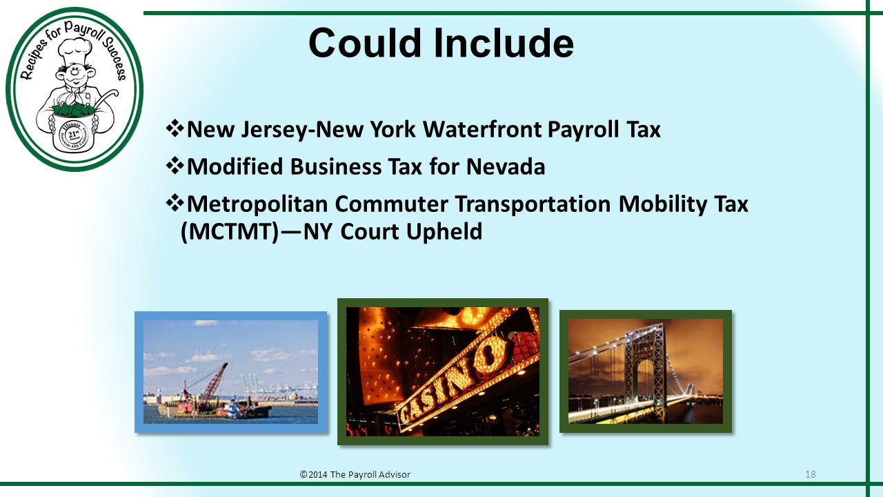 Could Include ©2014 The Payroll Advisor 18  New Jersey-New York Waterfront Payroll Tax  Modified Business Tax for Nevada  Metropolitan Commuter Transportation Mobility Tax (MCTMT)—NY Court Upheld