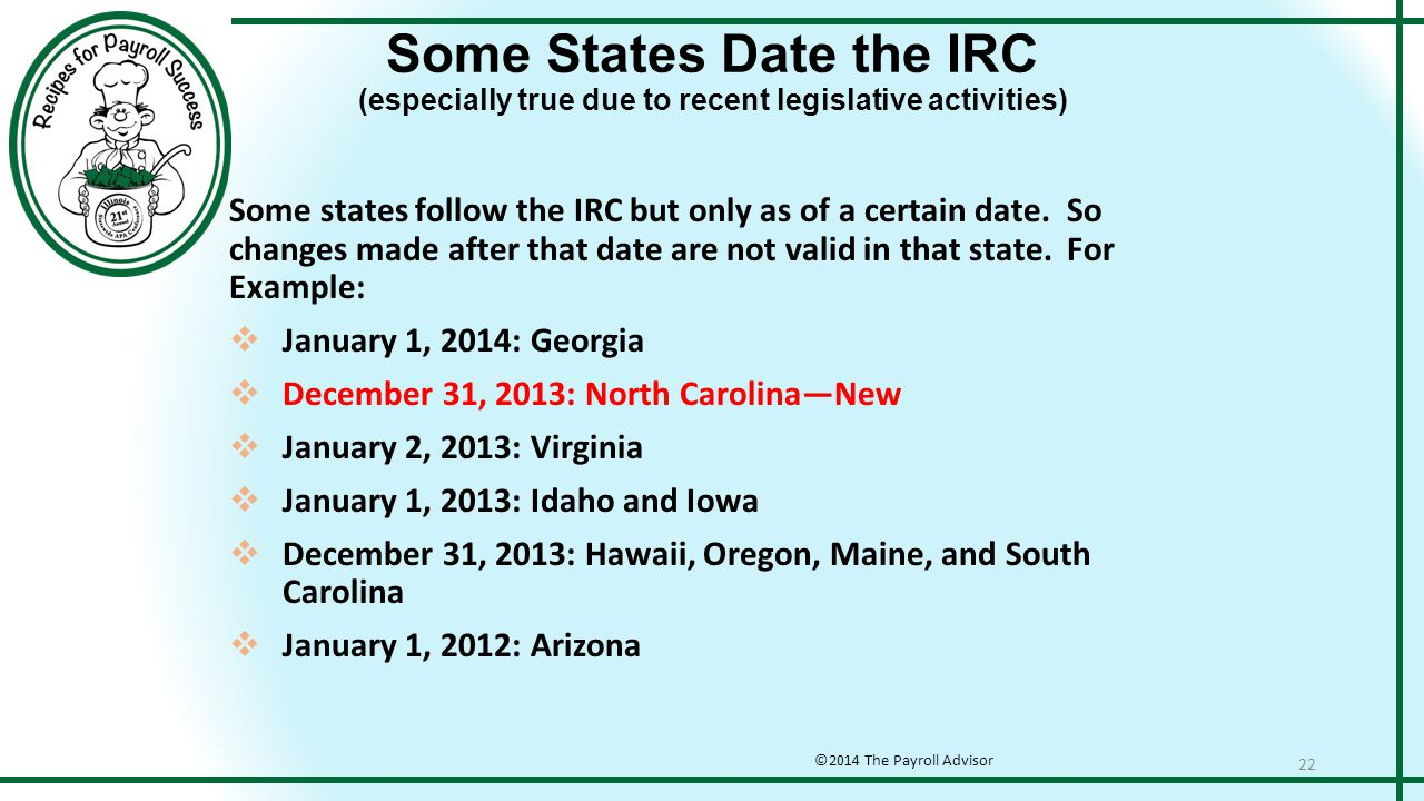 Some States Date the IRC (especially true due to recent legislative activities) ©2014 The Payroll Advisor 22 Some states follow the IRC but only as of a certain date.
