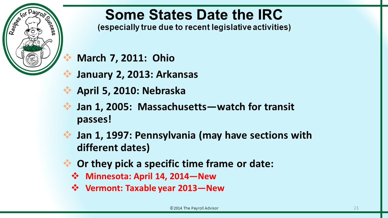 Some States Date the IRC (especially true due to recent legislative activities) ©2014 The Payroll Advisor 23  March 7, 2011: Ohio  January 2, 2013: Arkansas  April 5, 2010: Nebraska  Jan 1, 2005: Massachusetts—watch for transit passes.