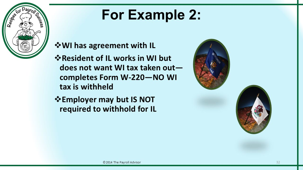 For Example 2: ©2014 The Payroll Advisor 32  WI has agreement with IL  Resident of IL works in WI but does not want WI tax taken out— completes Form W-220—NO WI tax is withheld  Employer may but IS NOT required to withhold for IL