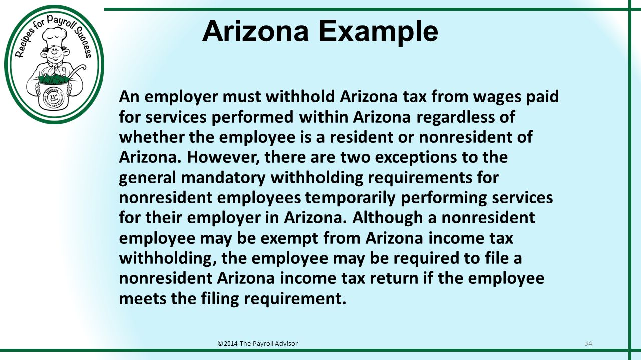 Arizona Example ©2014 The Payroll Advisor 34 An employer must withhold Arizona tax from wages paid for services performed within Arizona regardless of whether the employee is a resident or nonresident of Arizona.