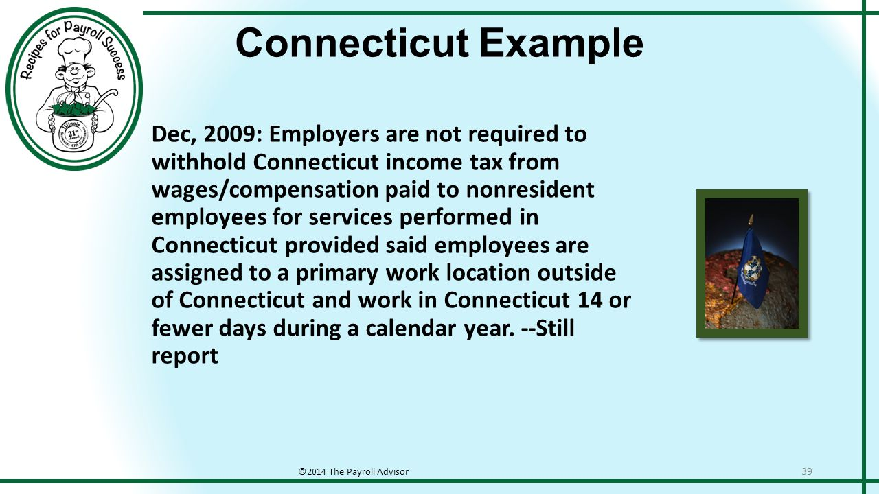 Connecticut Example ©2014 The Payroll Advisor 39 Dec, 2009: Employers are not required to withhold Connecticut income tax from wages/compensation paid to nonresident employees for services performed in Connecticut provided said employees are assigned to a primary work location outside of Connecticut and work in Connecticut 14 or fewer days during a calendar year.