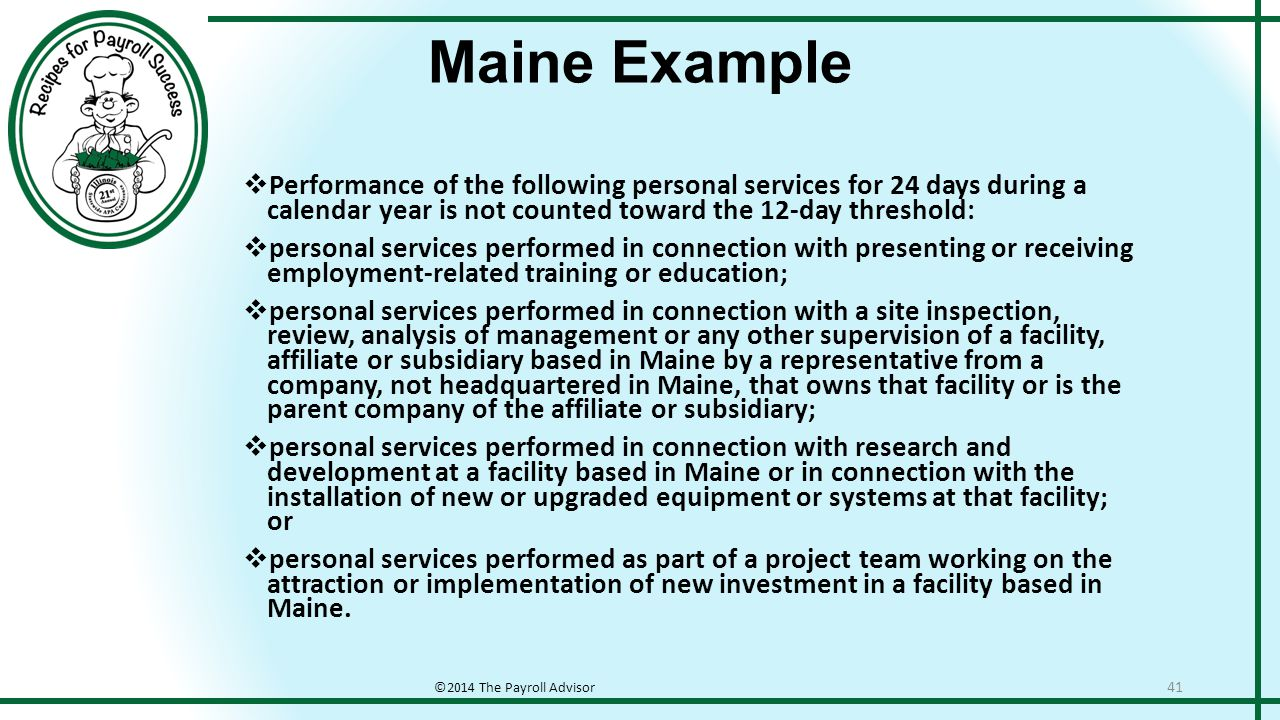 Maine Example ©2014 The Payroll Advisor 41  Performance of the following personal services for 24 days during a calendar year is not counted toward the 12-day threshold:  personal services performed in connection with presenting or receiving employment-related training or education;  personal services performed in connection with a site inspection, review, analysis of management or any other supervision of a facility, affiliate or subsidiary based in Maine by a representative from a company, not headquartered in Maine, that owns that facility or is the parent company of the affiliate or subsidiary;  personal services performed in connection with research and development at a facility based in Maine or in connection with the installation of new or upgraded equipment or systems at that facility; or  personal services performed as part of a project team working on the attraction or implementation of new investment in a facility based in Maine.