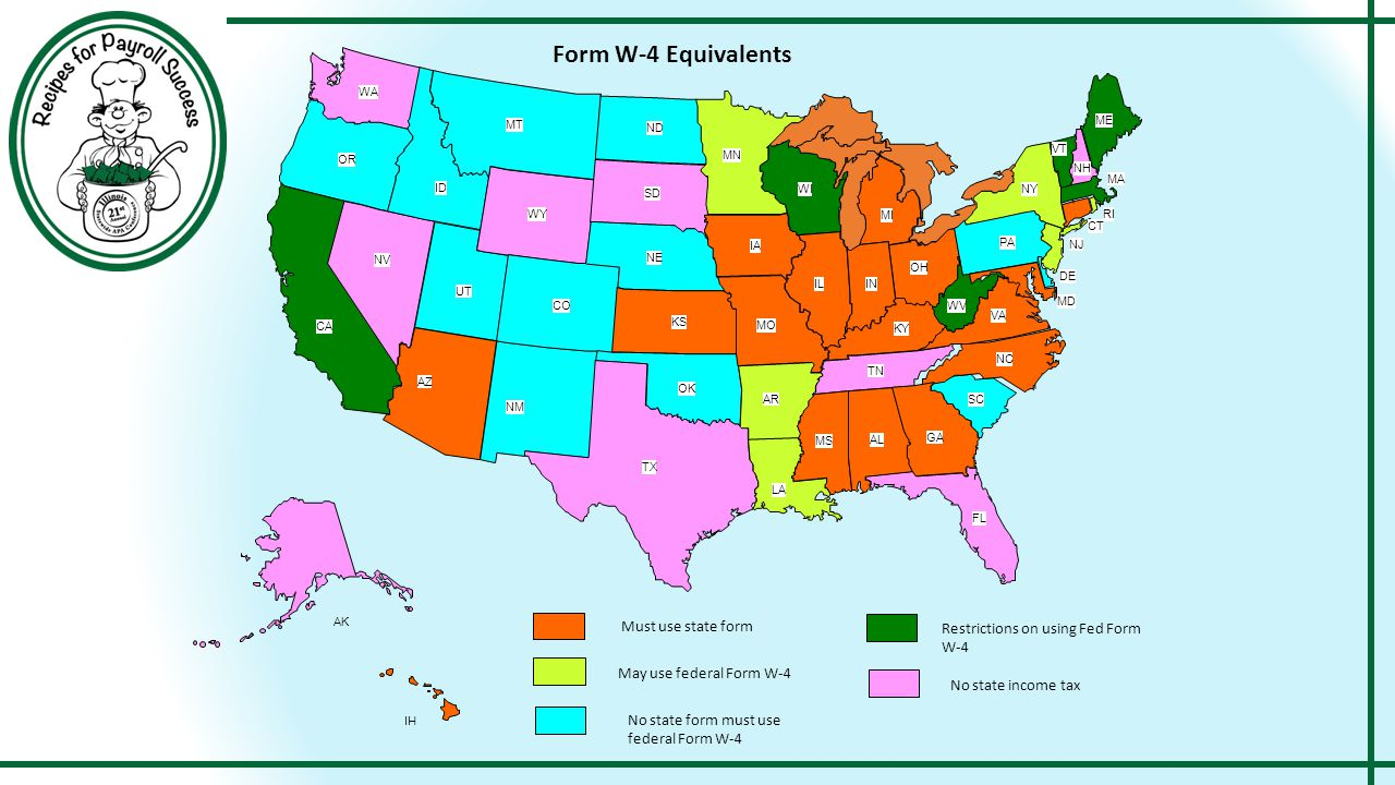 MT WY ID WA OR NV UT CA AZ ND SD NE CO NM TX OK KS AR LA MO IA MN WI IL IN KY TN MS AL GA FL SC NC VA WV OH MI NY PA MD DE NJ CT RI MA ME VT NH AK HI Must use state form May use federal Form W-4 No state income tax Form W-4 Equivalents Restrictions on using Fed Form W-4 No state form must use federal Form W-4
