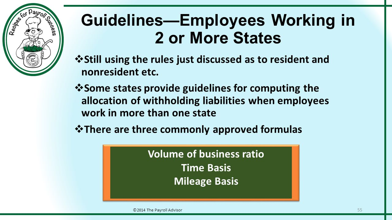 Guidelines—Employees Working in 2 or More States ©2014 The Payroll Advisor 55  Still using the rules just discussed as to resident and nonresident etc.
