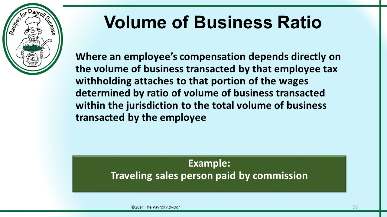 Example: Traveling sales person paid by commission Example: Traveling sales person paid by commission Volume of Business Ratio ©2014 The Payroll Advisor 56 Where an employee's compensation depends directly on the volume of business transacted by that employee tax withholding attaches to that portion of the wages determined by ratio of volume of business transacted within the jurisdiction to the total volume of business transacted by the employee