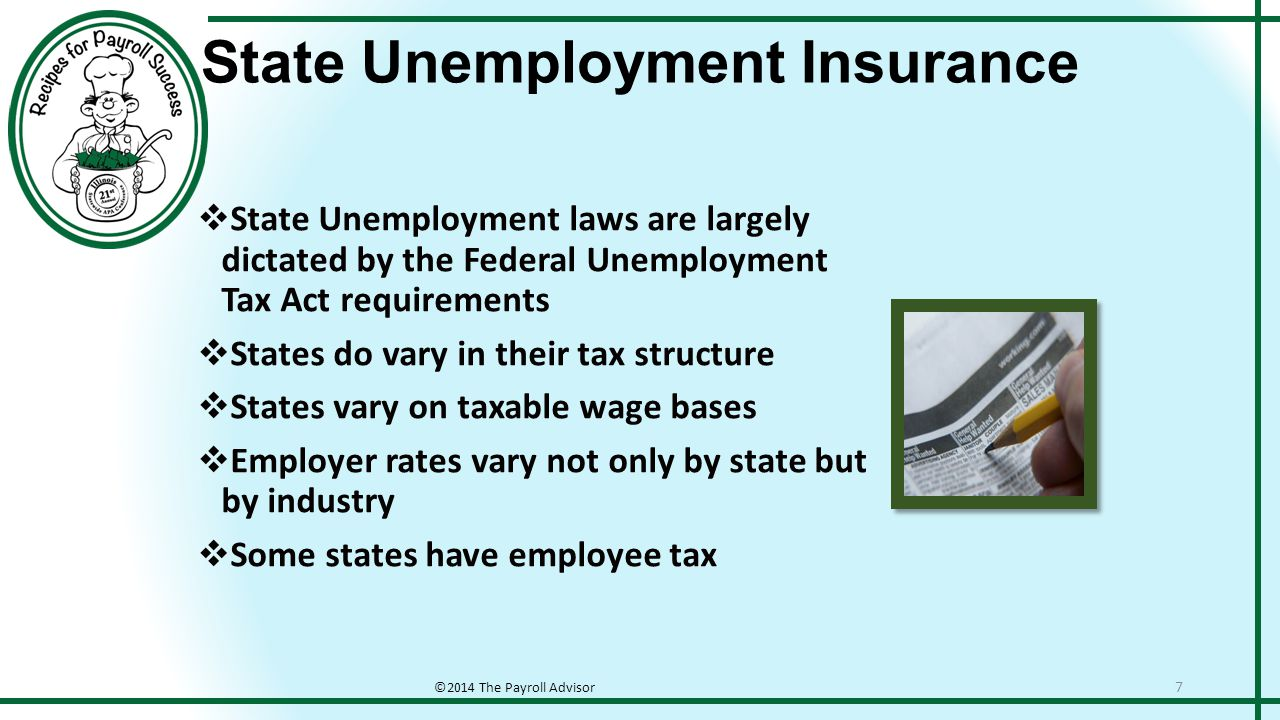 State Unemployment Insurance ©2014 The Payroll Advisor 7  State Unemployment laws are largely dictated by the Federal Unemployment Tax Act requirements  States do vary in their tax structure  States vary on taxable wage bases  Employer rates vary not only by state but by industry  Some states have employee tax