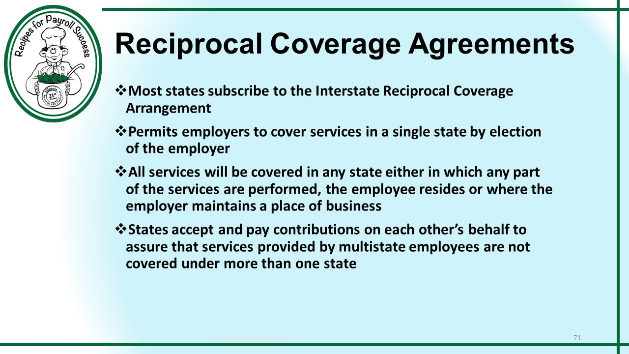 Reciprocal Coverage Agreements ©2014 The Payroll Advisor 71  Most states subscribe to the Interstate Reciprocal Coverage Arrangement  Permits employers to cover services in a single state by election of the employer  All services will be covered in any state either in which any part of the services are performed, the employee resides or where the employer maintains a place of business  States accept and pay contributions on each other's behalf to assure that services provided by multistate employees are not covered under more than one state