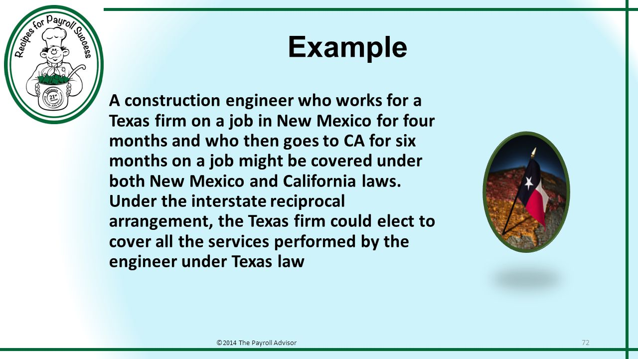Example ©2014 The Payroll Advisor 72 A construction engineer who works for a Texas firm on a job in New Mexico for four months and who then goes to CA for six months on a job might be covered under both New Mexico and California laws.