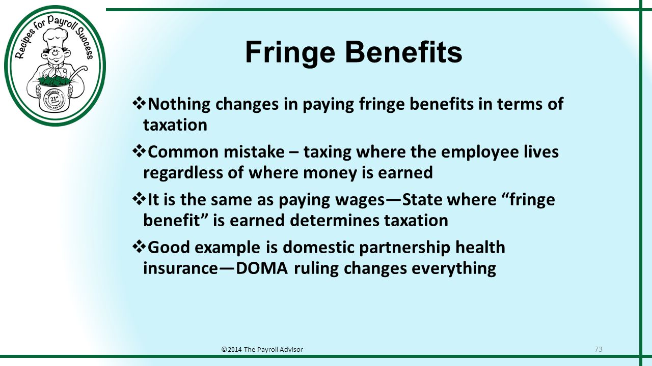 Fringe Benefits ©2014 The Payroll Advisor 73  Nothing changes in paying fringe benefits in terms of taxation  Common mistake – taxing where the employee lives regardless of where money is earned  It is the same as paying wages—State where fringe benefit is earned determines taxation  Good example is domestic partnership health insurance—DOMA ruling changes everything