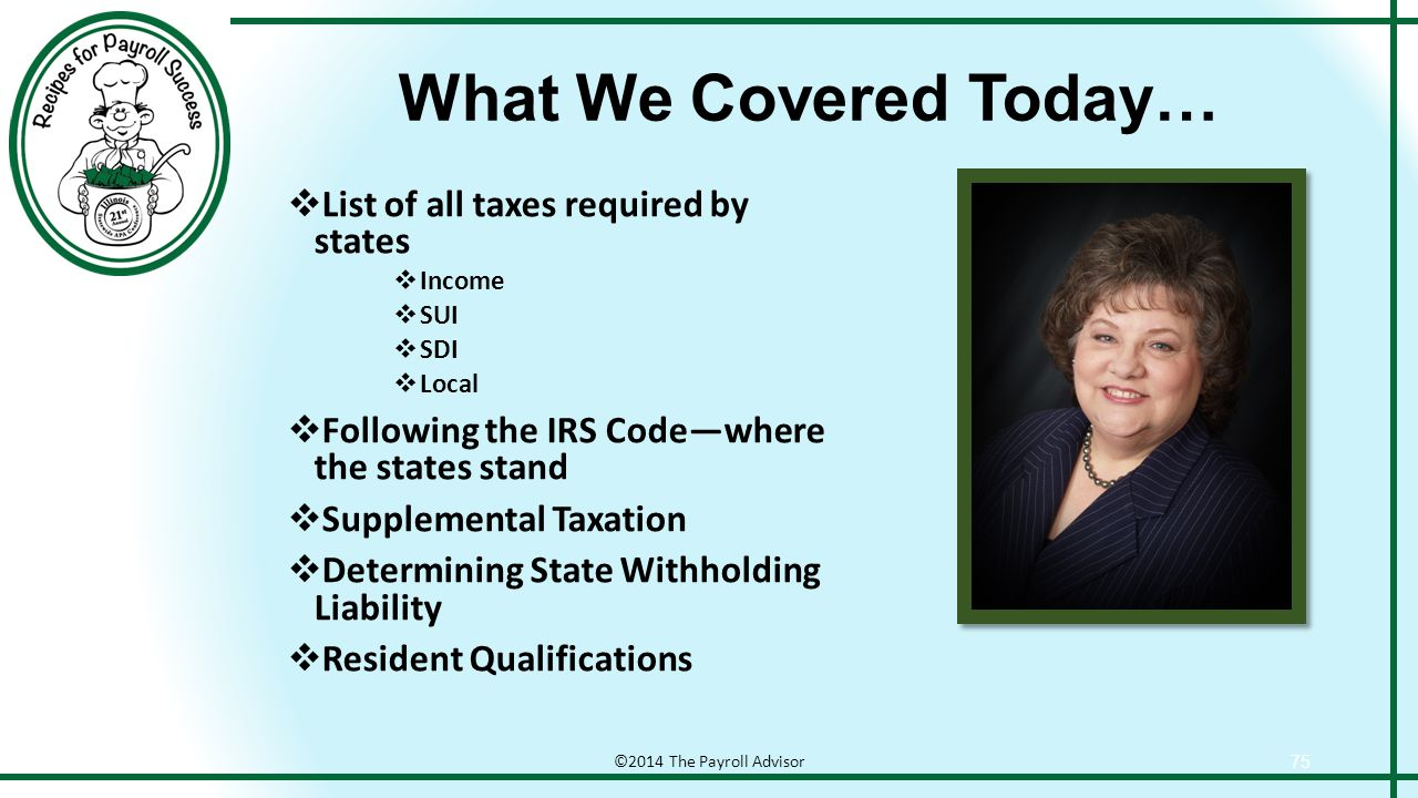 What We Covered Today… ©2014 The Payroll Advisor 75  List of all taxes required by states  Income  SUI  SDI  Local  Following the IRS Code—where the states stand  Supplemental Taxation  Determining State Withholding Liability  Resident Qualifications