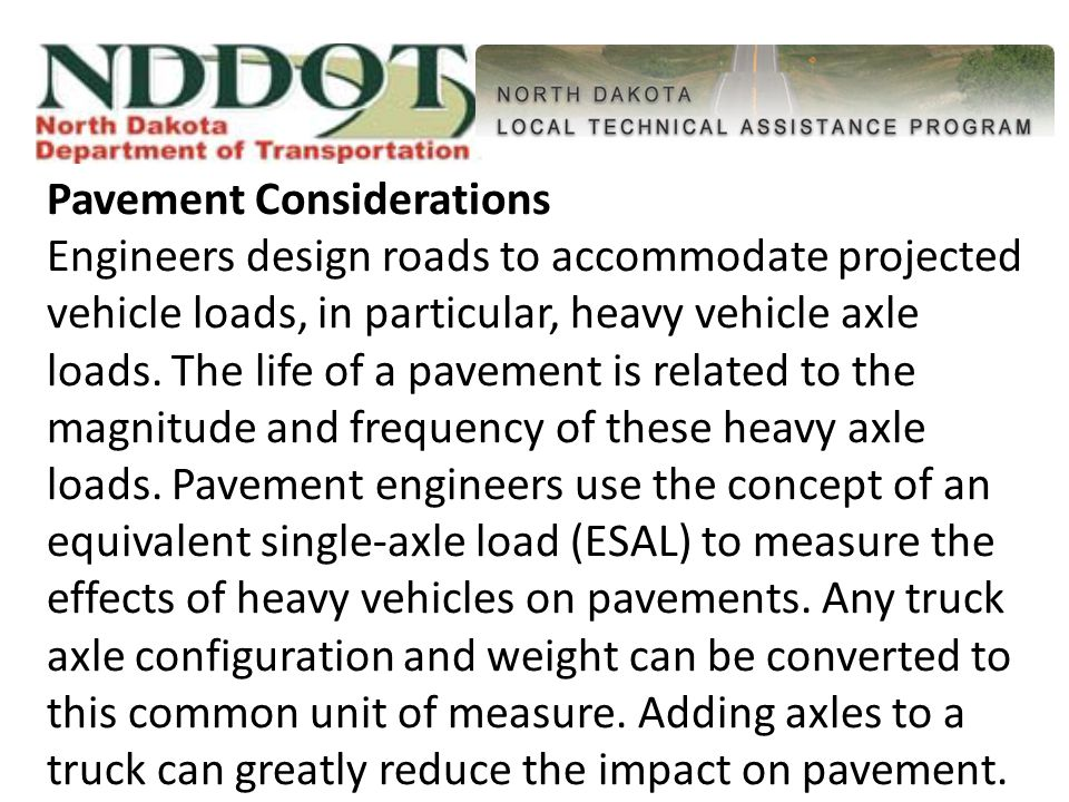 Pavement Considerations Engineers design roads to accommodate projected vehicle loads, in particular, heavy vehicle axle loads.