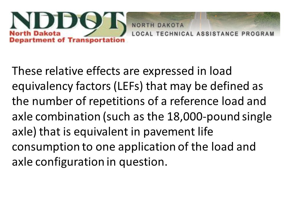 These relative effects are expressed in load equivalency factors (LEFs) that may be defined as the number of repetitions of a reference load and axle combination (such as the 18,000-pound single axle) that is equivalent in pavement life consumption to one application of the load and axle configuration in question.