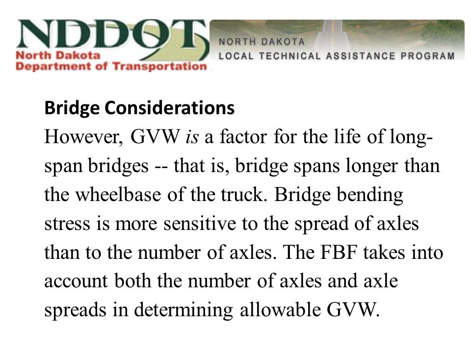 Bridge Considerations However, GVW is a factor for the life of long- span bridges -- that is, bridge spans longer than the wheelbase of the truck.