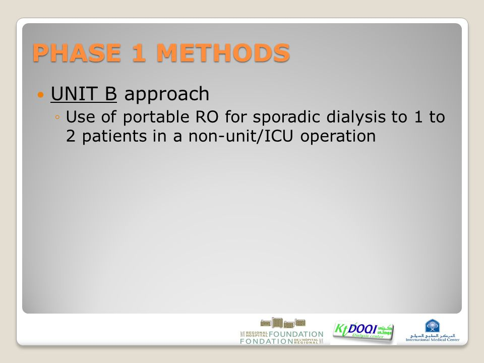 PHASE 1 METHODS UNIT B approach ◦Use of portable RO for sporadic dialysis to 1 to 2 patients in a non-unit/ICU operation